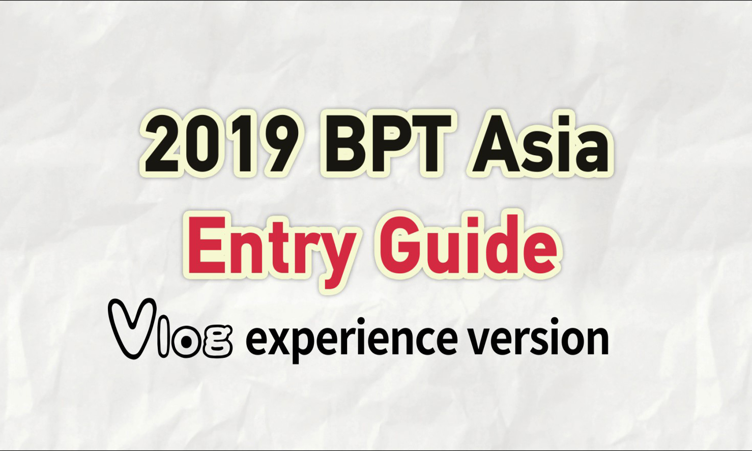 2019 BPT Asia Entry Guide VLOG experience version